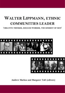 Walter Lippmann, Ethnic Communities Leader, 'Creative Thinker, Dogged Worker, the Kindest of Men' eds Andrew Markus and Margaret Taft. (Melbourne: Monash University, 2016)